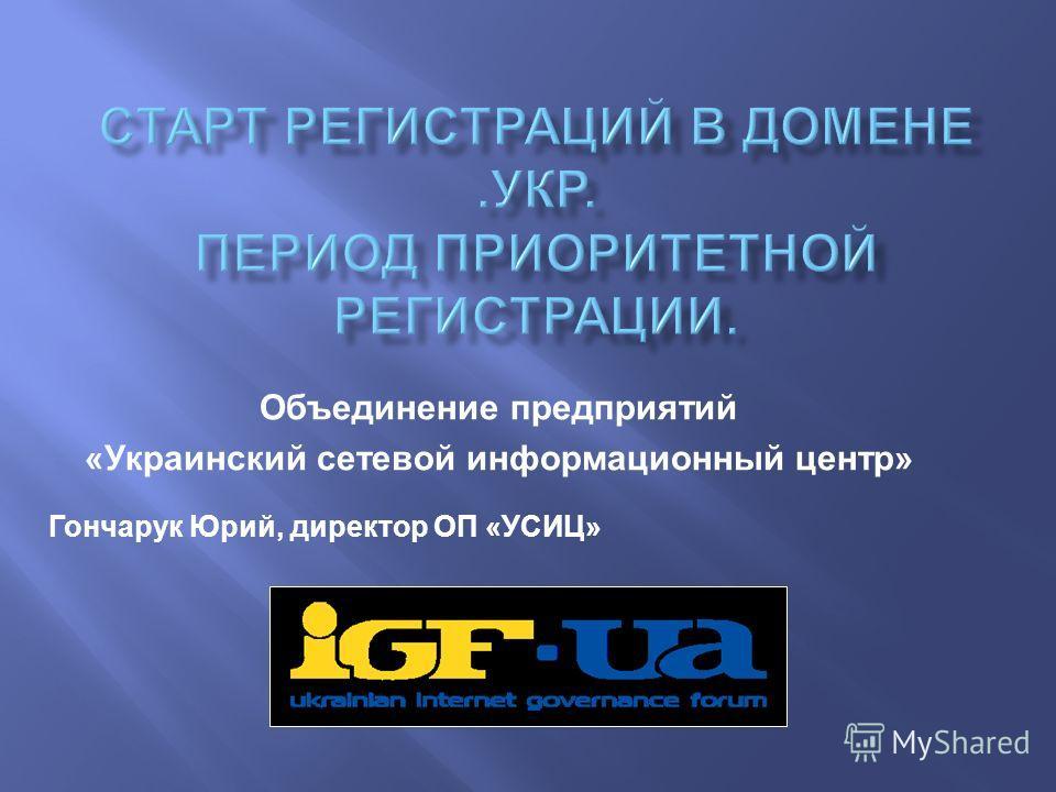 Объединение предприятий « Украинский сетевой информационный центр » Гончарук Юрий, директор ОП « УСИЦ »