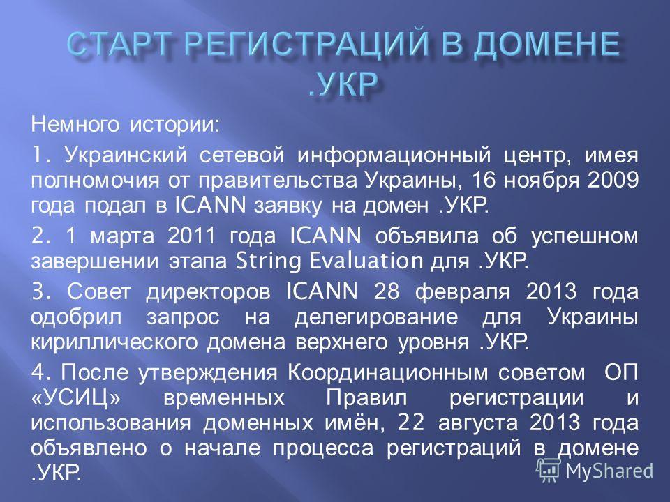 Немного истории : 1. Украинский сетевой информационный центр, имея полномочия от правительства Украины, 16 ноября 2009 года подал в ICANN заявку на домен. УКР. 2. 1 марта 2011 года ICANN объявила об успешном завершении этапа String Evaluation для. УК