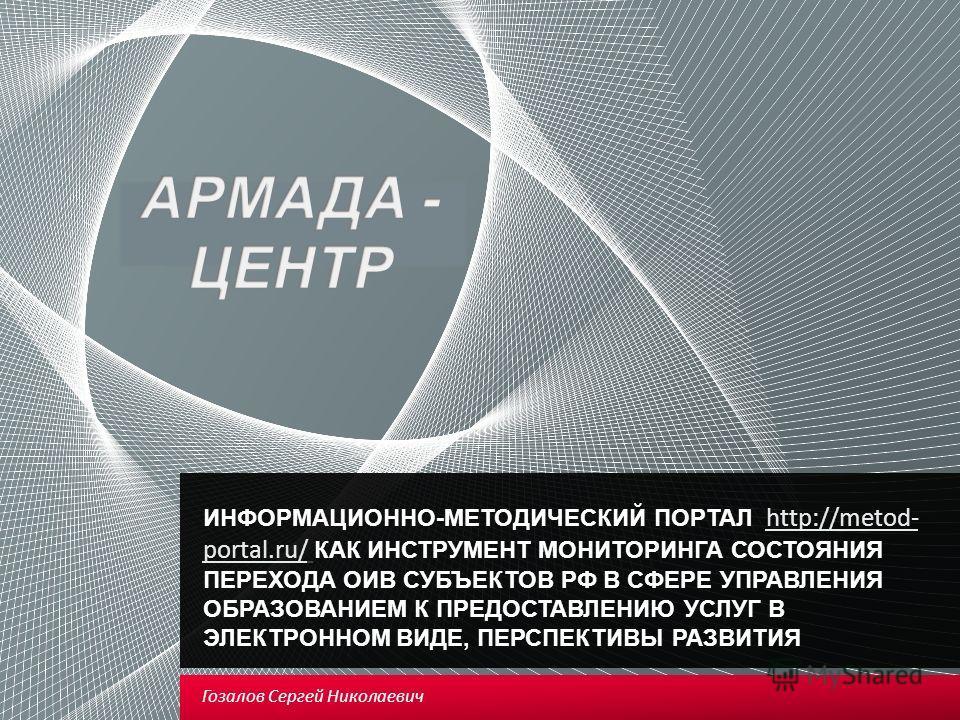 ИНФОРМАЦИОННО-МЕТОДИЧЕСКИЙ ПОРТАЛ http://metod- portal.ru/ КАК ИНСТРУМЕНТ МОНИТОРИНГА СОСТОЯНИЯ ПЕРЕХОДА ОИВ СУБЪЕКТОВ РФ В СФЕРЕ УПРАВЛЕНИЯ ОБРАЗОВАНИЕМ К ПРЕДОСТАВЛЕНИЮ УСЛУГ В ЭЛЕКТРОННОМ ВИДЕ, ПЕРСПЕКТИВЫ РАЗВИТИЯ http://metod- portal.ru/ Гозалов