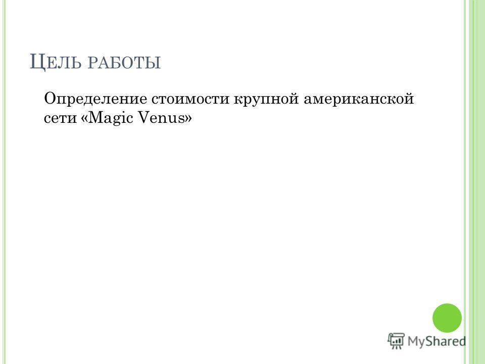 Ц ЕЛЬ РАБОТЫ Определение стоимости крупной американской сети «Magic Venus»