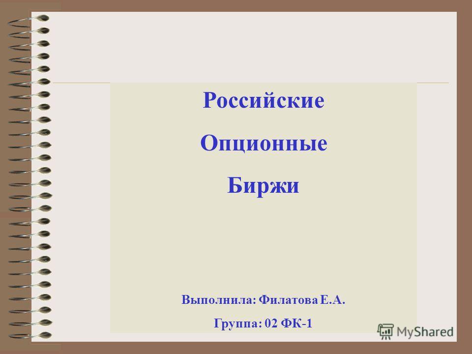 Российские Опционные Биржи Выполнила: Филатова Е.А. Группа: 02 ФК-1