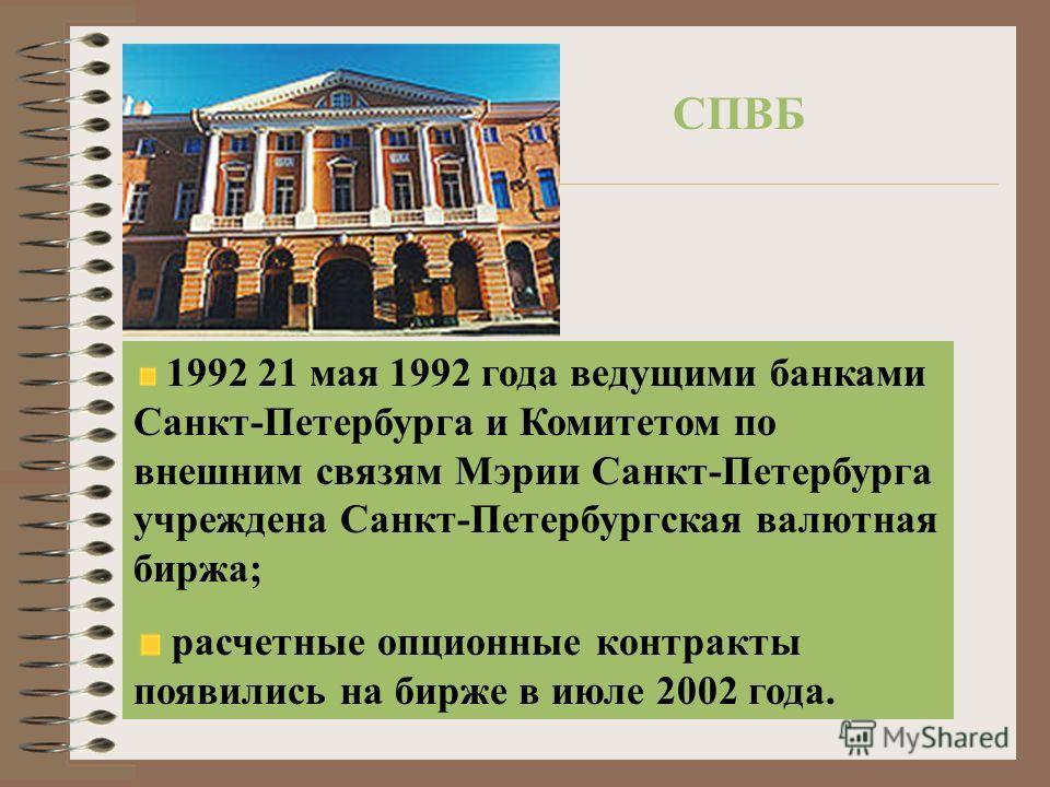 СПВБ 1992 21 мая 1992 года ведущими банками Санкт-Петербурга и Комитетом по внешним связям Мэрии Санкт-Петербурга учреждена Санкт-Петербургская валютная биржа; расчетные опционные контракты появились на бирже в июле 2002 года.