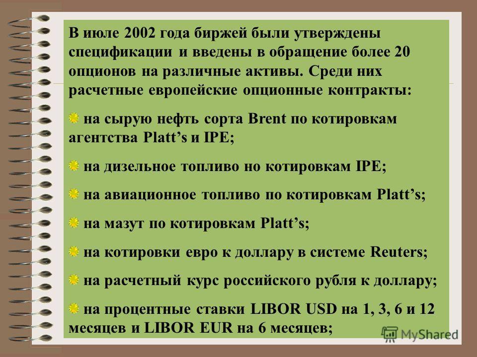 В июле 2002 года биржей были утверждены спецификации и введены в обращение более 20 опционов на различные активы. Среди них расчетные европейские опционные контракты: на сырую нефть сорта Brent по котировкам агентства Platts и IPE; на дизельное топли