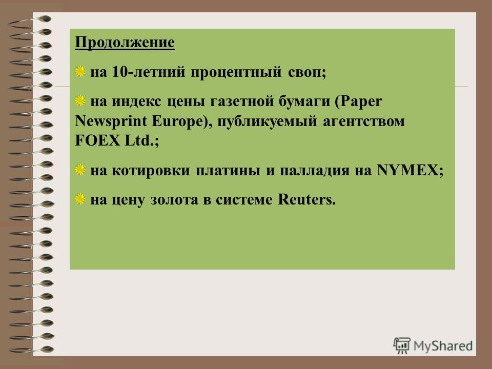 Продолжение на 10-летний процентный своп; на индекс цены газетной бумаги (Paper Newsprint Europe), публикуемый агентством FOEX Ltd.; на котировки платины и палладия на NYMEX; на цену золота в системе Reuters.