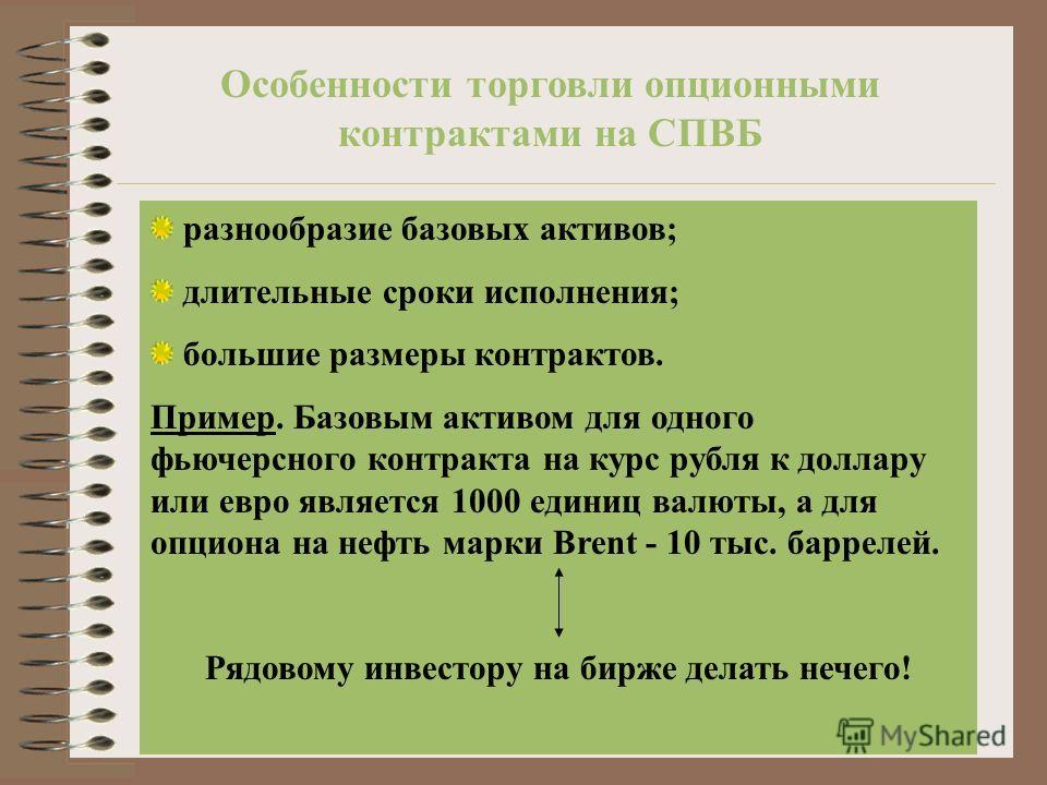 Особенности торговли опционными контрактами на СПВБ разнообразие базовых активов; длительные сроки исполнения; большие размеры контрактов. Пример. Базовым активом для одного фьючерсного контракта на курс рубля к доллару или евро является 1000 единиц