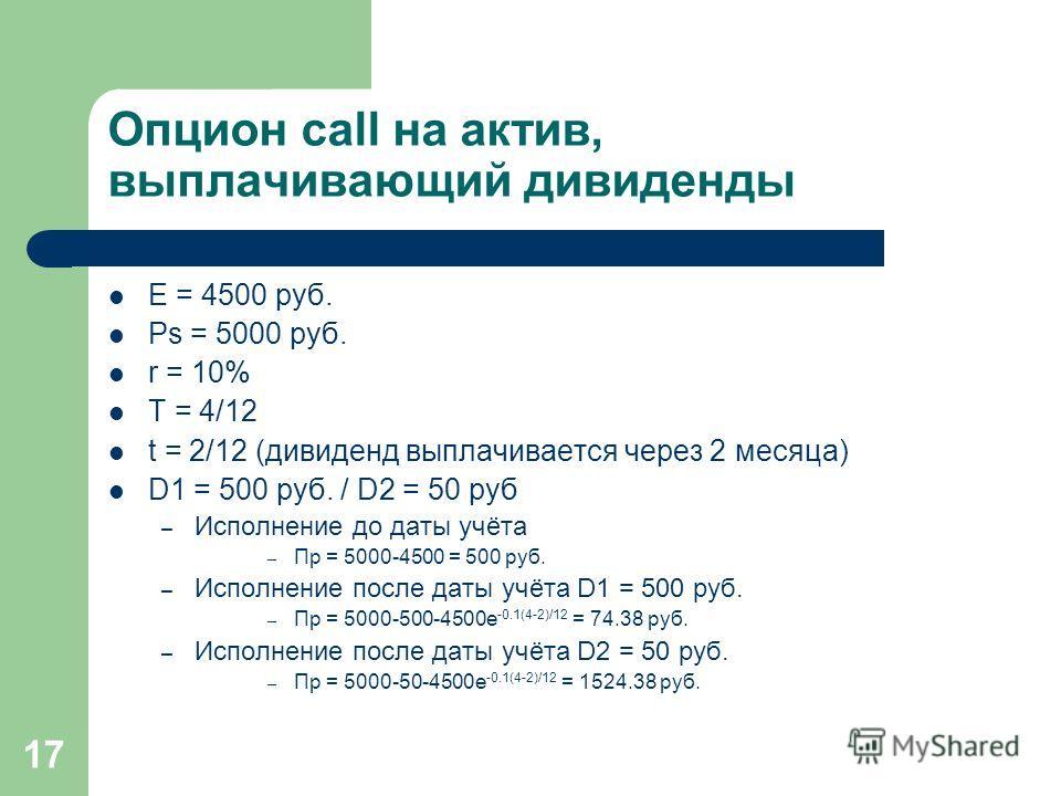 17 Опцион call на актив, выплачивающий дивиденды E = 4500 руб. Ps = 5000 руб. r = 10% T = 4/12 t = 2/12 (дивиденд выплачивается через 2 месяца) D1 = 500 руб. / D2 = 50 руб – Исполнение до даты учёта – Пр = 5000-4500 = 500 руб. – Исполнение после даты
