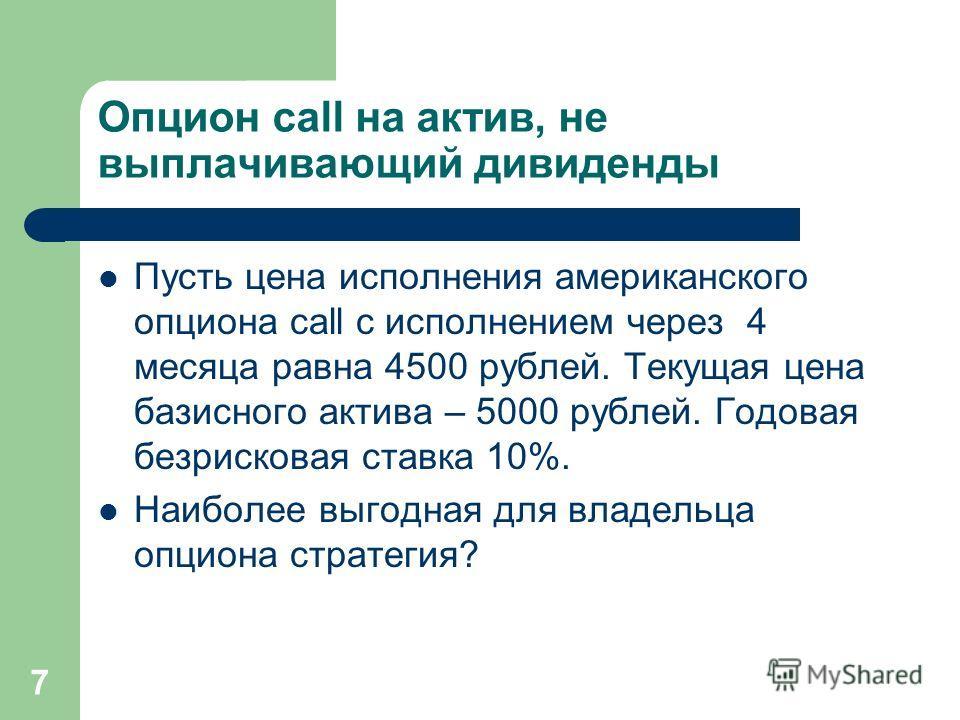 7 Опцион call на актив, не выплачивающий дивиденды Пусть цена исполнения американского опциона call с исполнением через 4 месяца равна 4500 рублей. Текущая цена базисного актива – 5000 рублей. Годовая безрисковая ставка 10%. Наиболее выгодная для вла
