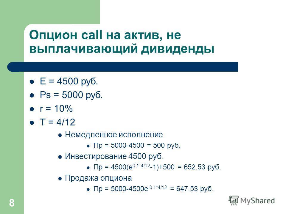 8 Опцион call на актив, не выплачивающий дивиденды E = 4500 руб. Ps = 5000 руб. r = 10% T = 4/12 Немедленное исполнение Пр = 5000-4500 = 500 руб. Инвестирование 4500 руб. Пр = 4500(e 0.1*4/12 -1)+500 = 652.53 руб. Продажа опциона Пр = 5000-4500e -0.1