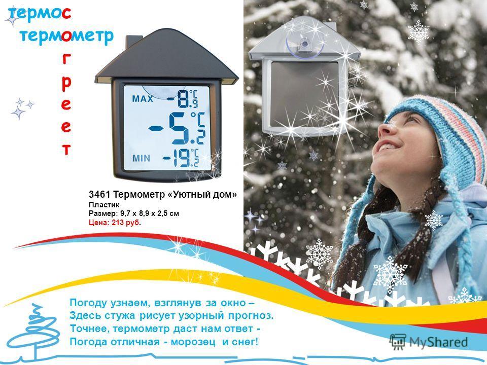 термос терм метр согреетсогреет Погоду узнаем, взглянув за окно – Здесь стужа рисует узорный прогноз. Точнее, термометр даст нам ответ - Погода отличная - морозец и снег! 3461 Термометр «Уютный дом» Пластик Размер: 9,7 x 8,9 x 2,5 см Цена: 213 руб.