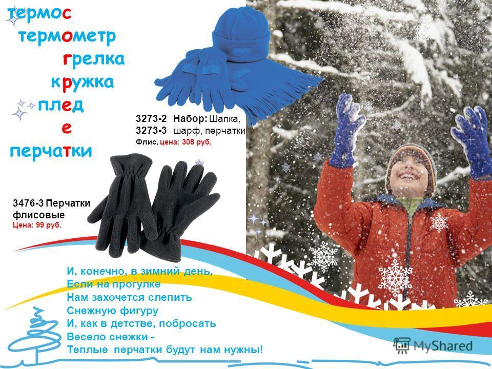 И, конечно, в зимний день, Если на прогулке Нам захочется слепить Снежную фигуру И, как в детстве, побросать Весело снежки - Теплые перчатки будут нам нужны! перча ки 3273-2 Набор: Шапка, 3273-3 шарф, перчатки Флис, цена: 308 руб. 3476-3 Перчатки фли