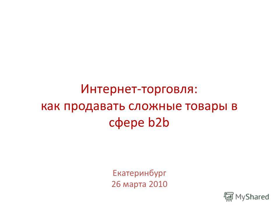 Интернет-торговля: как продавать сложные товары в сфере b2b Екатеринбург 26 марта 2010
