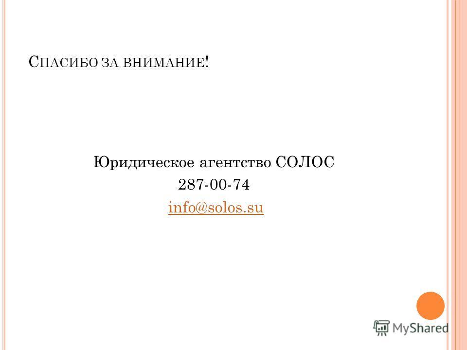 С ПАСИБО ЗА ВНИМАНИЕ ! Юридическое агентство СОЛОС 287-00-74 info@solos.suinfo@solos.su