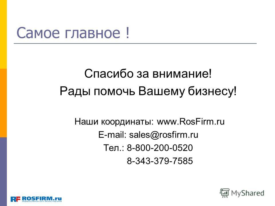 Самое главное ! Спасибо за внимание! Рады помочь Вашему бизнесу! Наши координаты: www.RosFirm.ru E-mail: sales@rosfirm.ru Тел.: 8-800-200-0520 8-343-379-7585