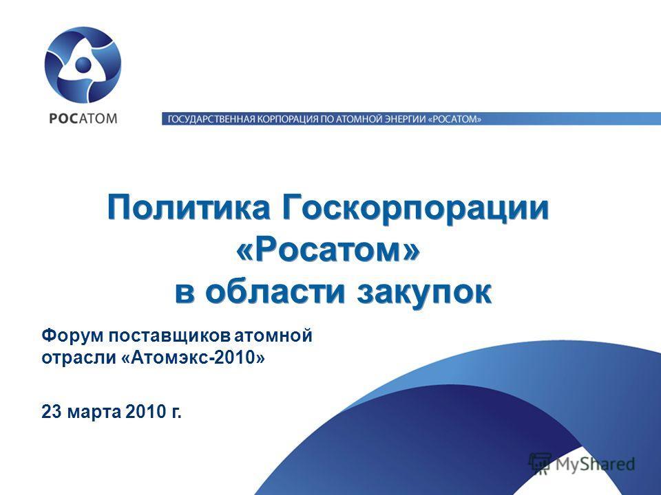 Политика Госкорпорации «Росатом» в области закупок 23 марта 2010 г. Форум поставщиков атомной отрасли «Атомэкс-2010»