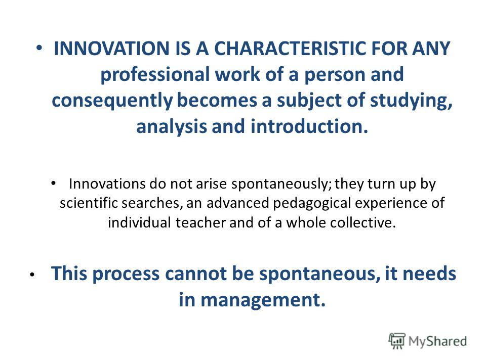 INNOVATION IS A CHARACTERISTIC FOR ANY professional work of a person and consequently becomes a subject of studying, analysis and introduction. Innovations do not arise spontaneously; they turn up by scientific searches, an advanced pedagogical exper