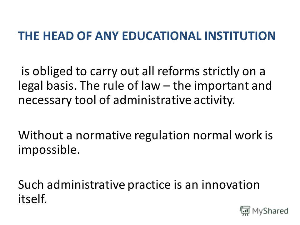 THE HEAD OF ANY EDUCATIONAL INSTITUTION is obliged to carry out all reforms strictly on a legal basis. The rule of law – the important and necessary tool of administrative activity. Without a normative regulation normal work is impossible. Such admin