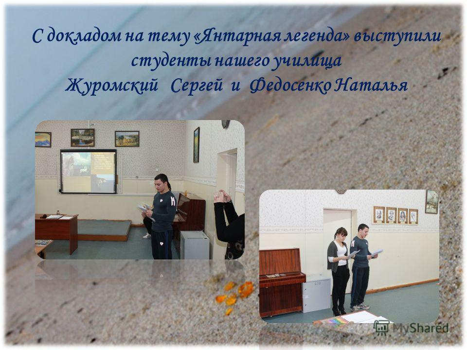 С докладом на тему «Янтарная легенда» выступили студенты нашего училища Журомский Сергей и Федосенко Наталья