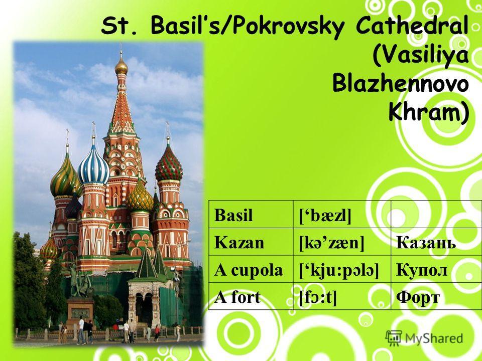 St. Basils/Pokrovsky Cathedral (Vasiliya Blazhennovo Khram) Basil[bæzl] Kazan[kəzæn]Казань A cupola[kju:pələ]Купол A fort [f ɔ :t] Форт