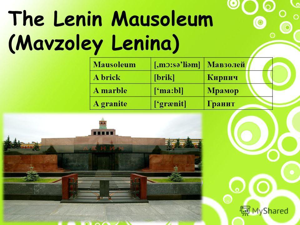 The Lenin Mausoleum (Mavzoley Lenina) Mausoleum [,m ɔ :səliəm] Мавзолей A brick[brik]Кирпич A marble[ma:bl]Мрамор A granite[grænit]Гранит
