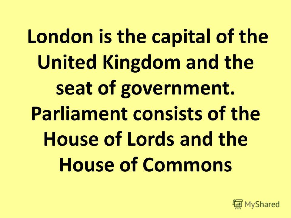 London is the capital of the United Kingdom and the seat of government. Parliament consists of the House of Lords and the House of Commons