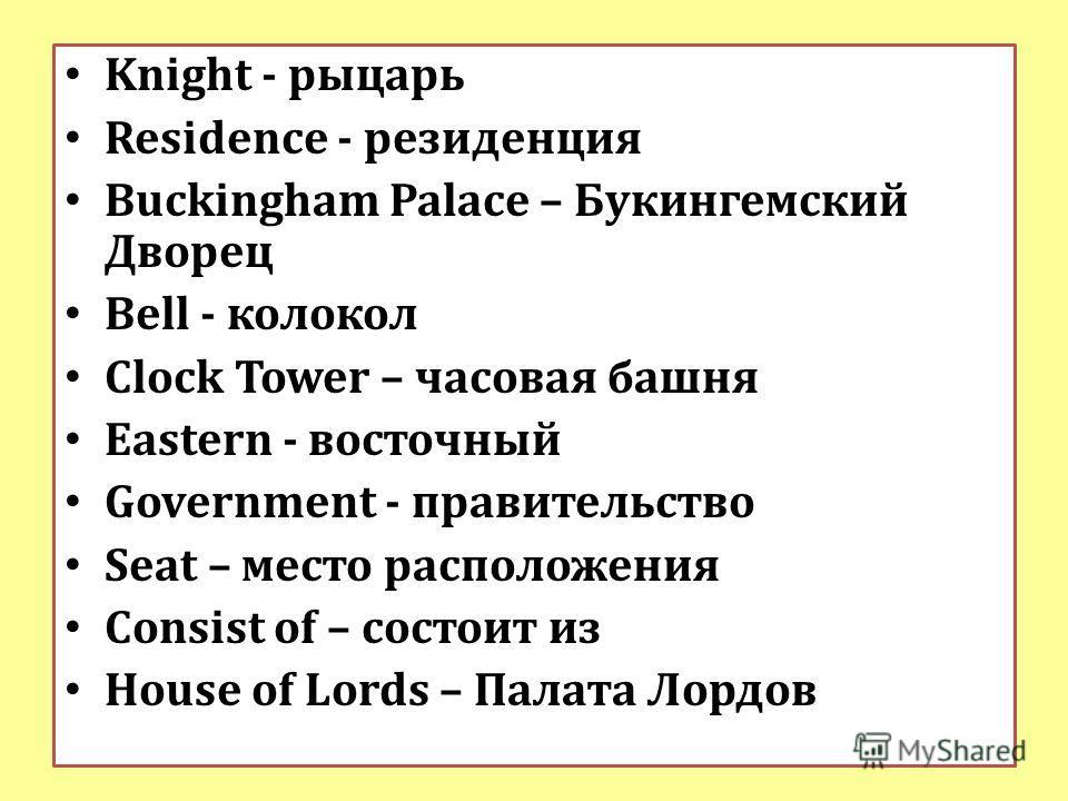 Knight - рыцарь Residence - резиденция Buckingham Palace – Букингемский Дворец Bell - колокол Clock Tower – часовая башня Eastern - восточный Government - правительство Seat – место расположения Consist of – состоит из House of Lords – Палата Лордов