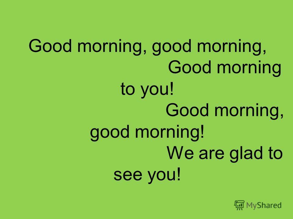 Good morning, good morning, Good morning to you! Good morning, good morning! We are glad to see you!