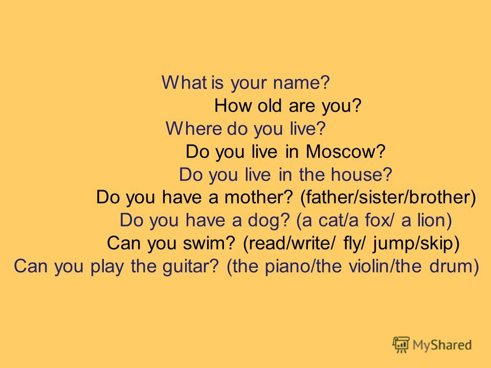 What is your name? How old are you? Where do you live? Do you live in Moscow? Do you live in the house? Do you have a mother? (father/sister/brother) Do you have a dog? (a cat/a fox/ a lion) Can you swim? (read/write/ fly/ jump/skip) Can you play the