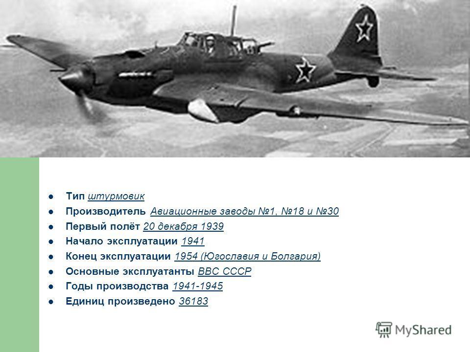 Тип штурмовик Производитель Авиационные заводы 1, 18 и 30 Первый полёт 20 декабря 1939 Начало эксплуатации 1941 Конец эксплуатации 1954 (Югославия и Болгария) Основные эксплуатанты ВВС СССР Годы производства 1941-1945 Единиц произведено 36183