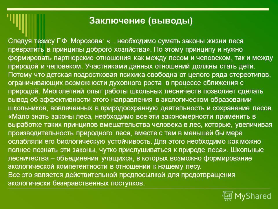Заключение (выводы) Следуя тезису Г.Ф. Морозова: «…необходимо суметь законы жизни леса превратить в принципы доброго хозяйства». По этому принципу и нужно формировать партнерские отношения как между лесом и человеком, так и между природой и человеком