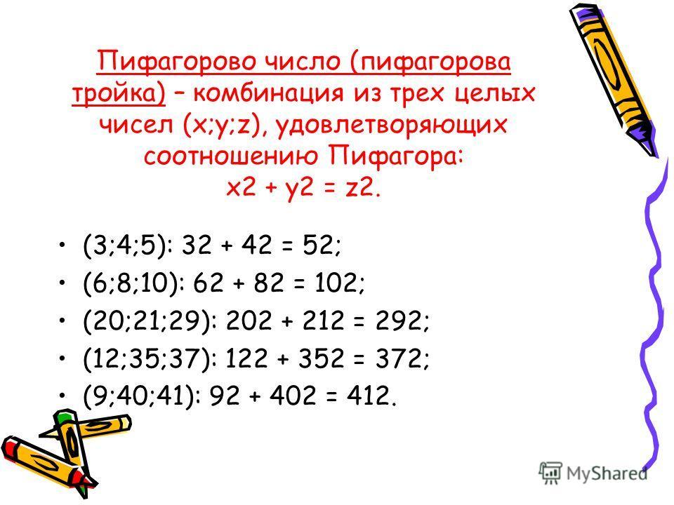 Пифагорово число (пифагорова тройка) – комбинация из трех целых чисел (x;y;z), удовлетворяющих соотношению Пифагора: x2 + y2 = z2. (3;4;5): 32 + 42 = 52; (6;8;10): 62 + 82 = 102; (20;21;29): 202 + 212 = 292; (12;35;37): 122 + 352 = 372; (9;40;41): 92
