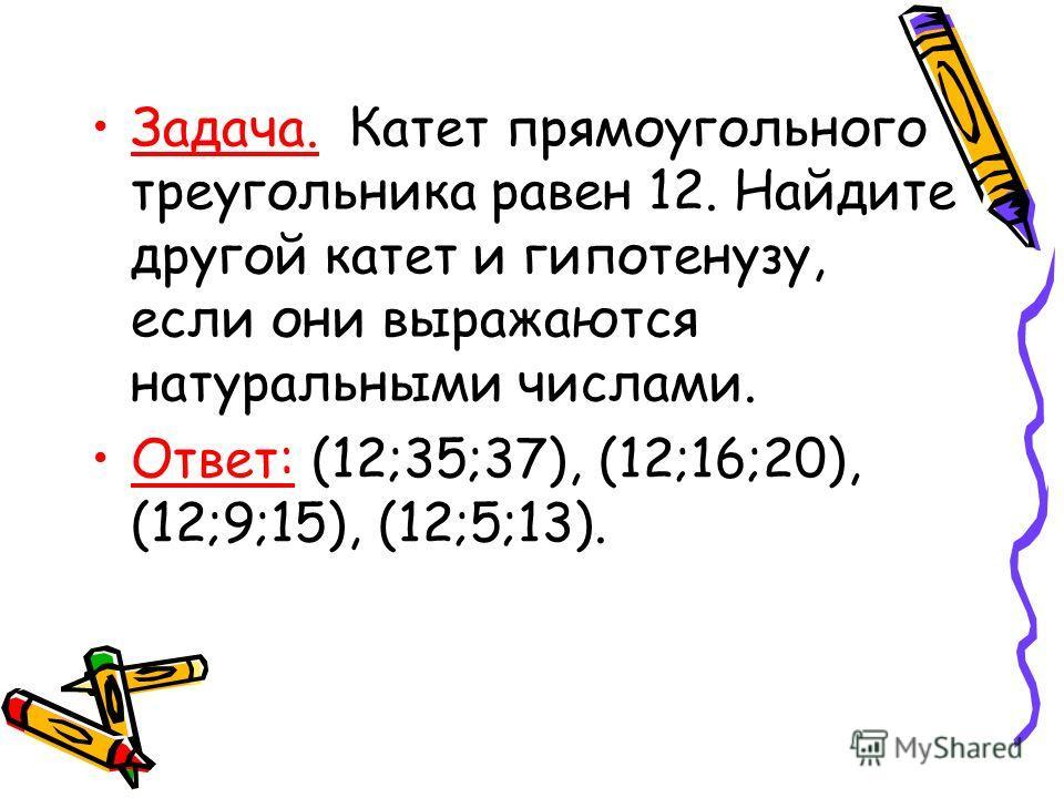 Задача. Катет прямоугольного треугольника равен 12. Найдите другой катет и гипотенузу, если они выражаются натуральными числами. Ответ: (12;35;37), (12;16;20), (12;9;15), (12;5;13).