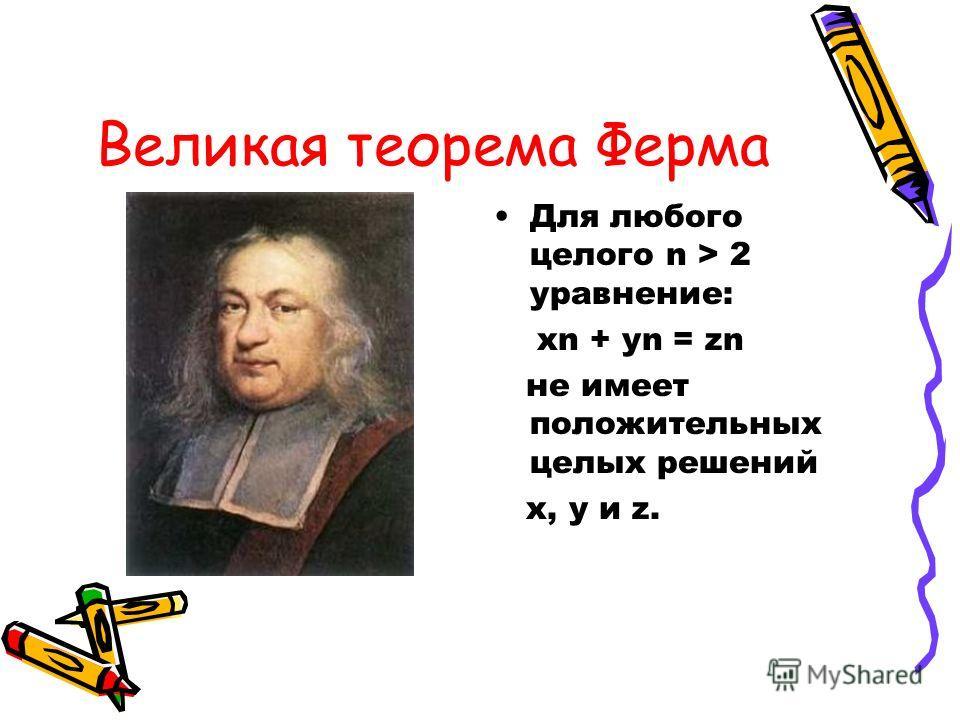 Великая теорема Ферма Для любого целого n > 2 уравнение: хn + yn = zn не имеет положительных целых решений x, y и z.