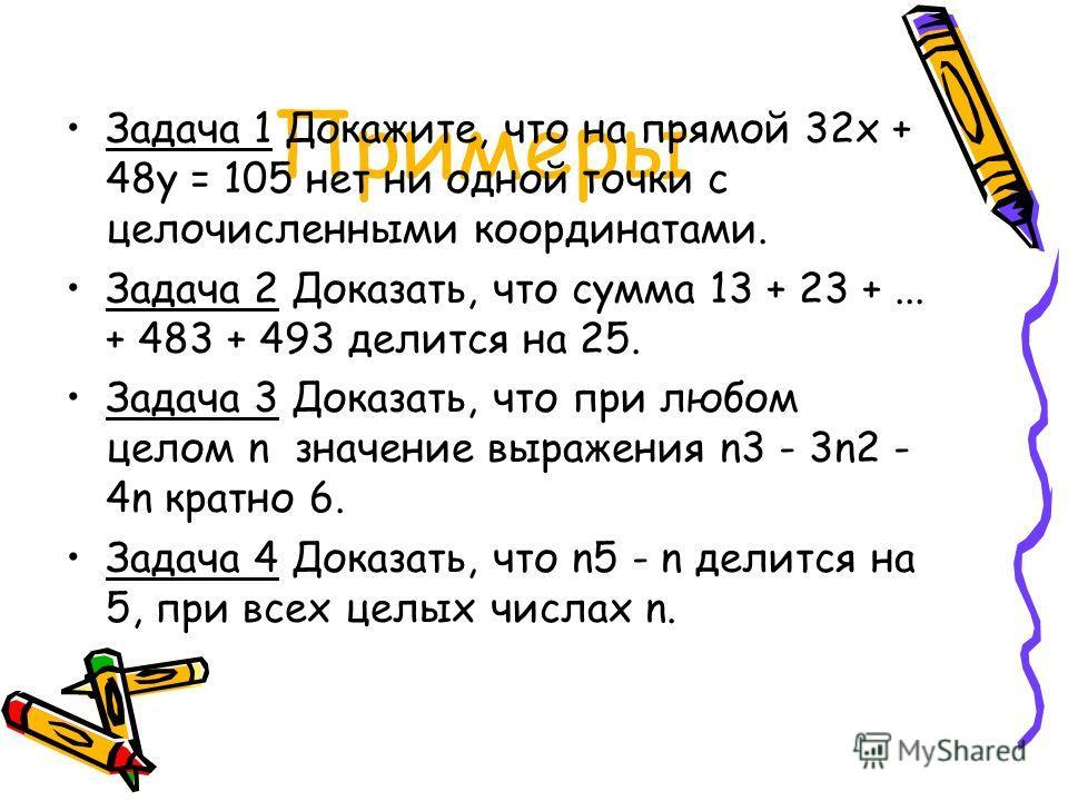 Примеры Задача 1 Докажите, что на прямой 32x + 48y = 105 нет ни одной точки с целочисленными координатами. Задача 2 Доказать, что сумма 13 + 23 +... + 483 + 493 делится на 25. Задача 3 Доказать, что при любом целом n значение выражения n3 - 3n2 - 4n