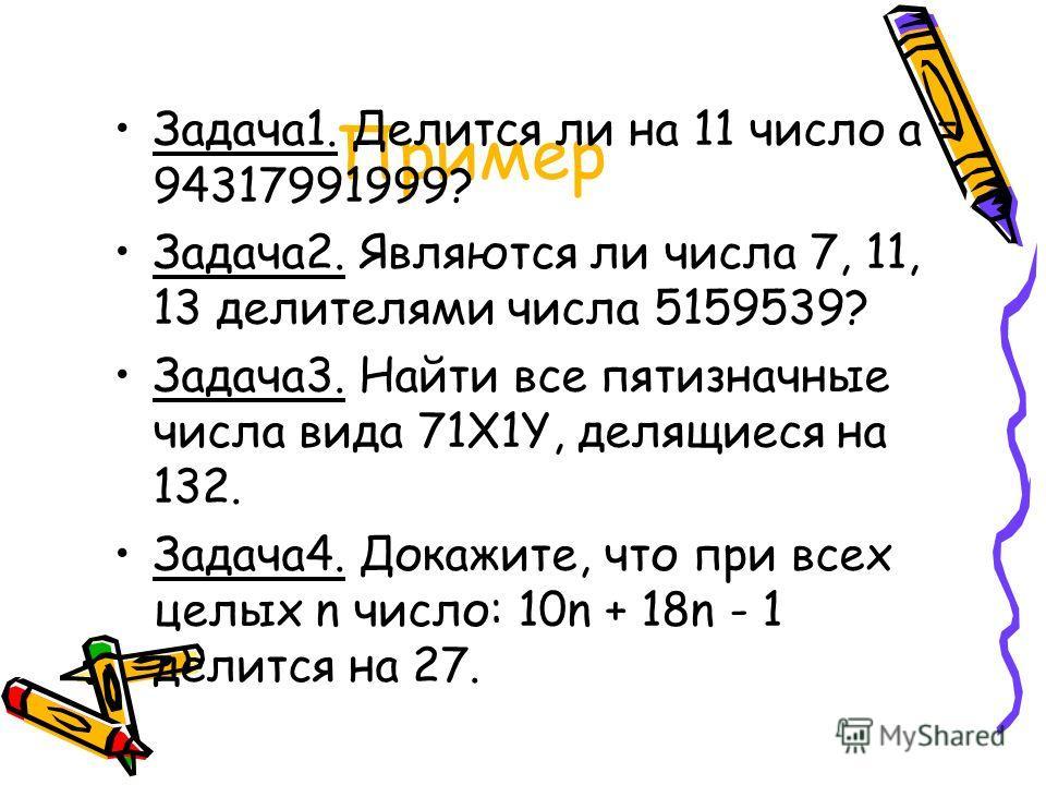 Пример Задача1. Делится ли на 11 число a = 94317991999? Задача2. Являются ли числа 7, 11, 13 делителями числа 5159539? Задача3. Найти все пятизначные числа вида 71X1Y, делящиеся на 132. Задача4. Докажите, что при всех целых n число: 10n + 18n - 1 дел