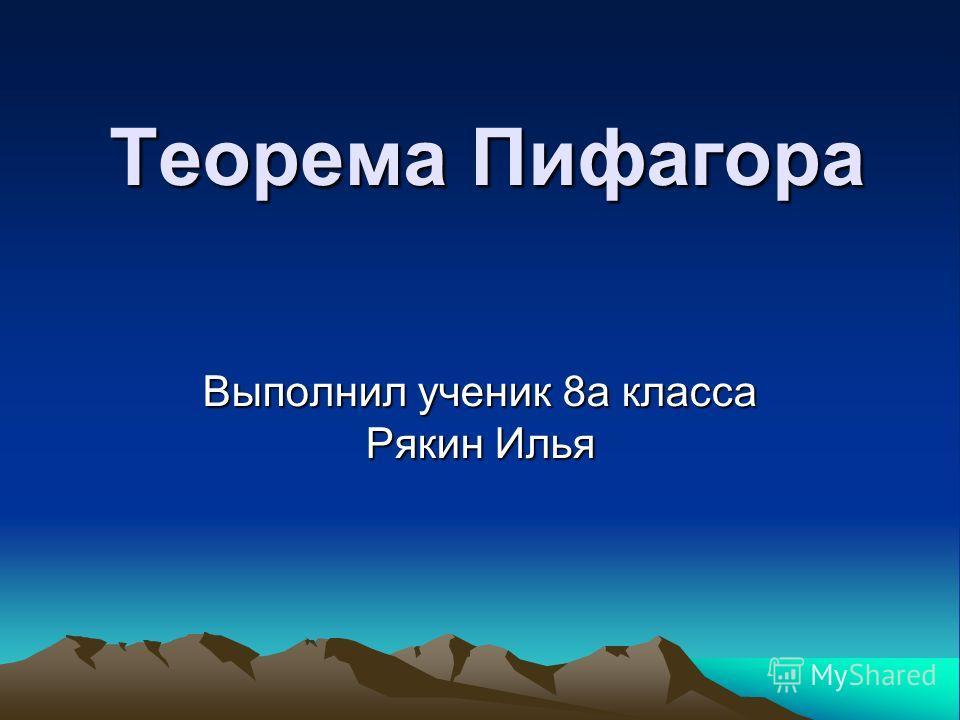 Теорема Пифагора Выполнил ученик 8а класса Рякин Илья