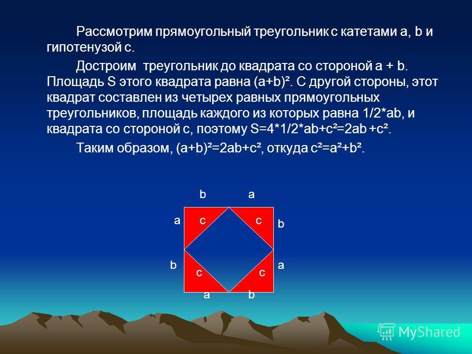 Рассмотрим прямоугольный треугольник с катетами a, b и гипотенузой c. Достроим треугольник до квадрата со стороной a + b. Площадь S этого квадрата равна (a+b)². С другой стороны, этот квадрат составлен из четырех равных прямоугольных треугольников, п