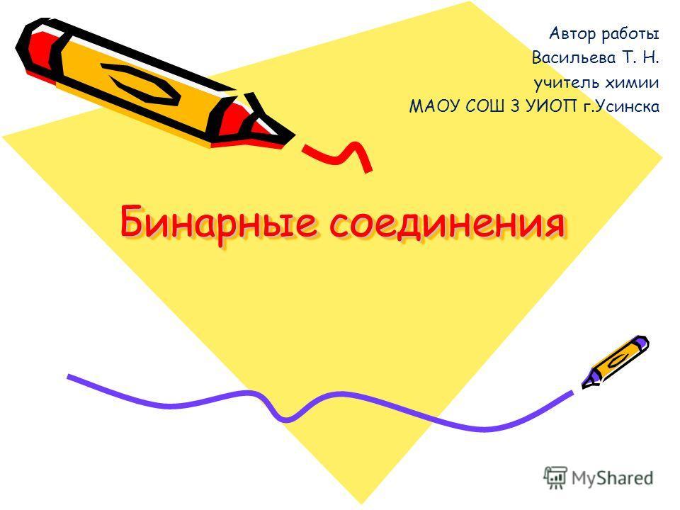 Бинарные соединения Автор работы Васильева Т. Н. учитель химии МАОУ СОШ 3 УИОП г.Усинска
