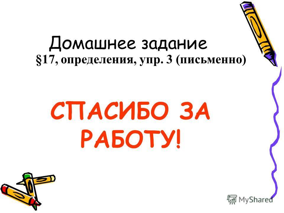 Домашнее задание §17, определения, упр. 3 (письменно) СПАСИБО ЗА РАБОТУ!