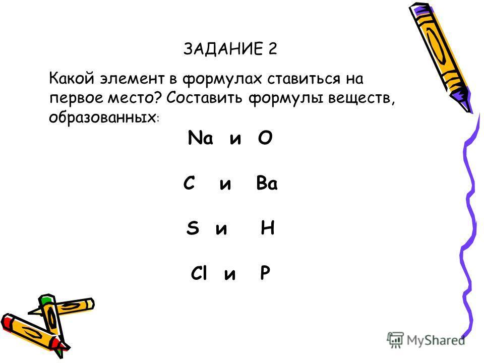 ЗАДАНИЕ 2 Какой элемент в формулах ставиться на первое место? Составить формулы веществ, образованных : Na и O C и Ba S и H Cl и P