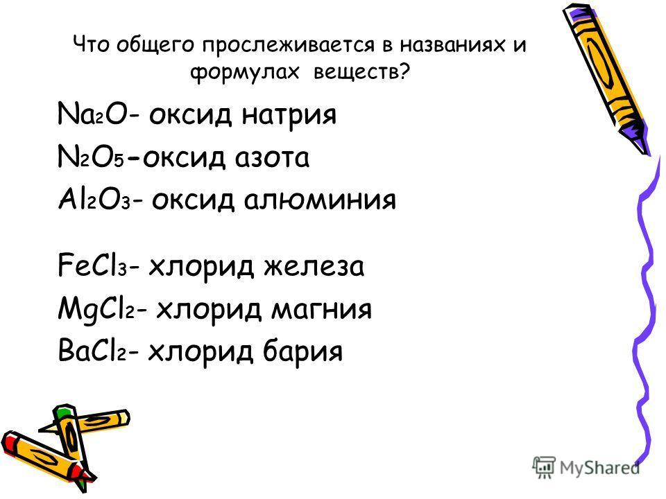 Что общего прослеживается в названиях и формулах веществ? Na 2 O- оксид натрия N 2 O 5 -оксид азота Al 2 O 3 - оксид алюминия FeCl 3 - хлорид железа MgCl 2 - хлорид магния BaCl 2 - хлорид бария