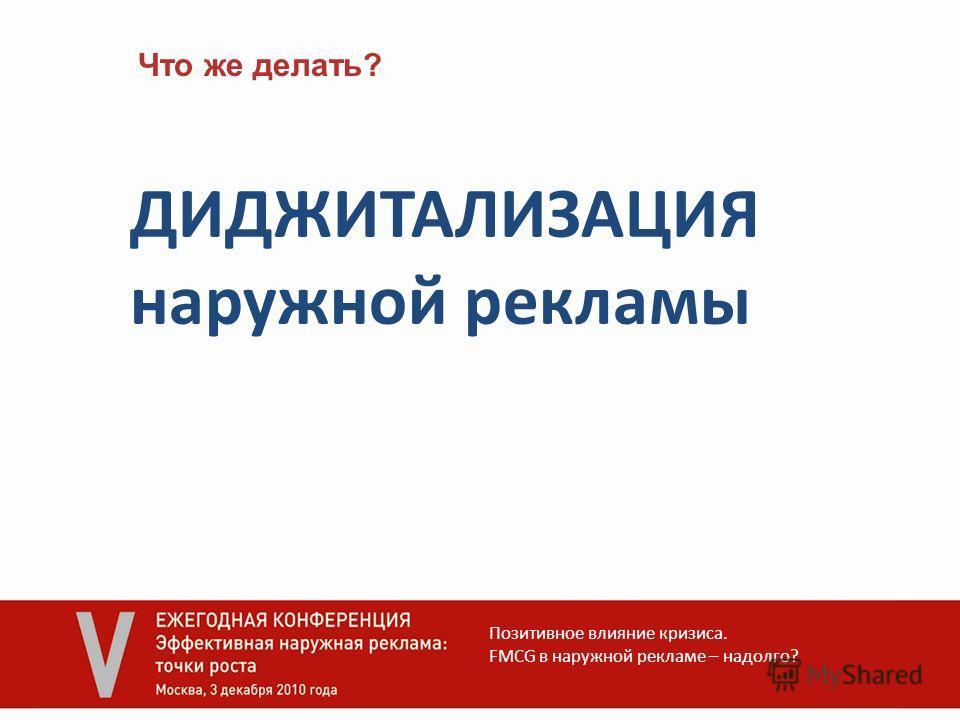 Что же делать? ДИДЖИТАЛИЗАЦИЯ наружной рекламы Позитивное влияние кризиса. FMCG в наружной рекламе – надолго?
