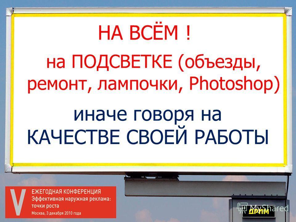 НА ВСЁМ ! иначе говоря на КАЧЕСТВЕ СВОЕЙ РАБОТЫ на ПОДСВЕТКЕ (объезды, ремонт, лампочки, Photoshop)