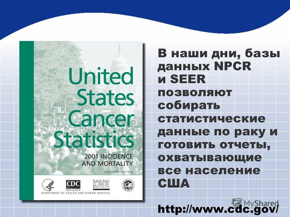 В наши дни, базы данных NPCR и SEER позволяют собирать статистические данные по раку и готовить отчеты, охватывающие все население США http://www.cdc.gov/ cancer/npcr/uscs /