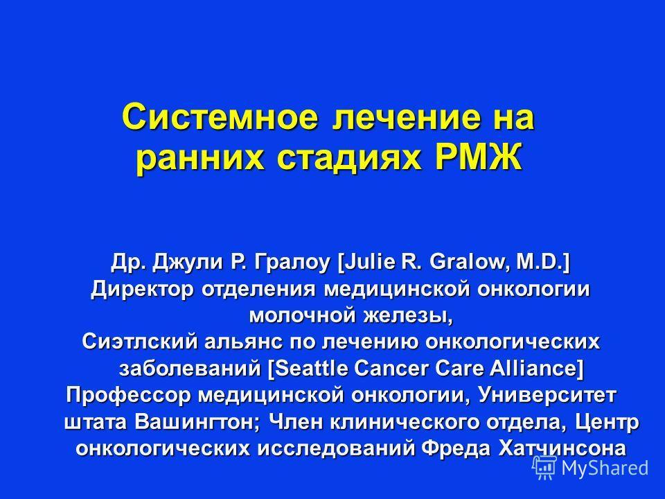 Др. Джули Р. Гралоу [Julie R. Gralow, M.D.] Директор отделения медицинской онкологии молочной железы, Сиэтлский альянс по лечению онкологических заболеваний [Seattle Cancer Care Alliance] Профессор медицинской онкологии, Университет штата Вашингтон;