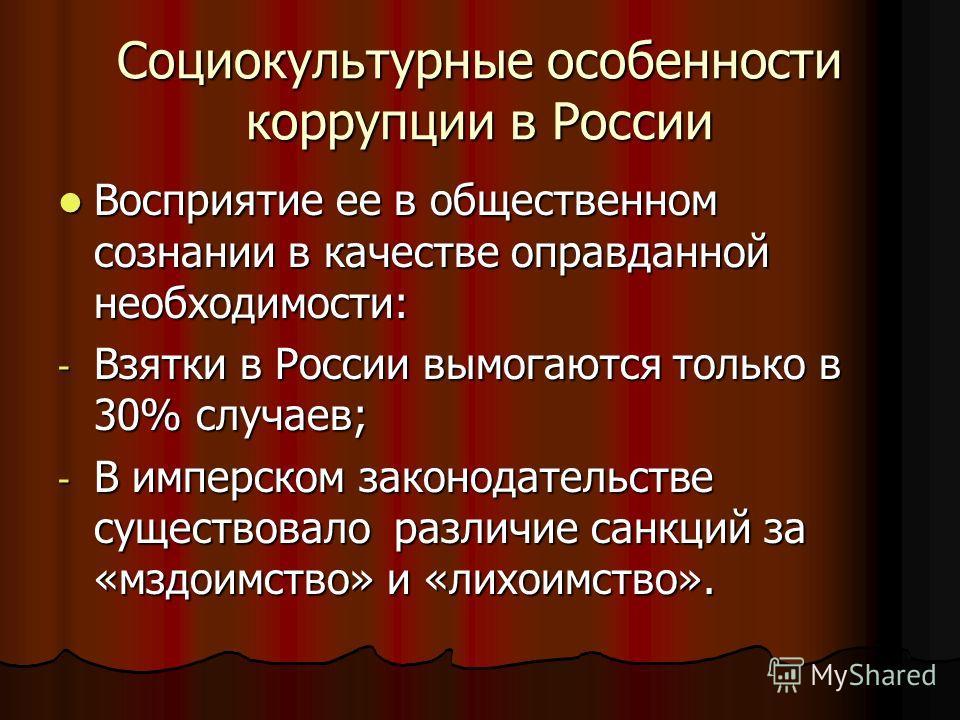 Социокультурные особенности коррупции в России Восприятие ее в общественном сознании в качестве оправданной необходимости: Восприятие ее в общественном сознании в качестве оправданной необходимости: - Взятки в России вымогаются только в 30% случаев;