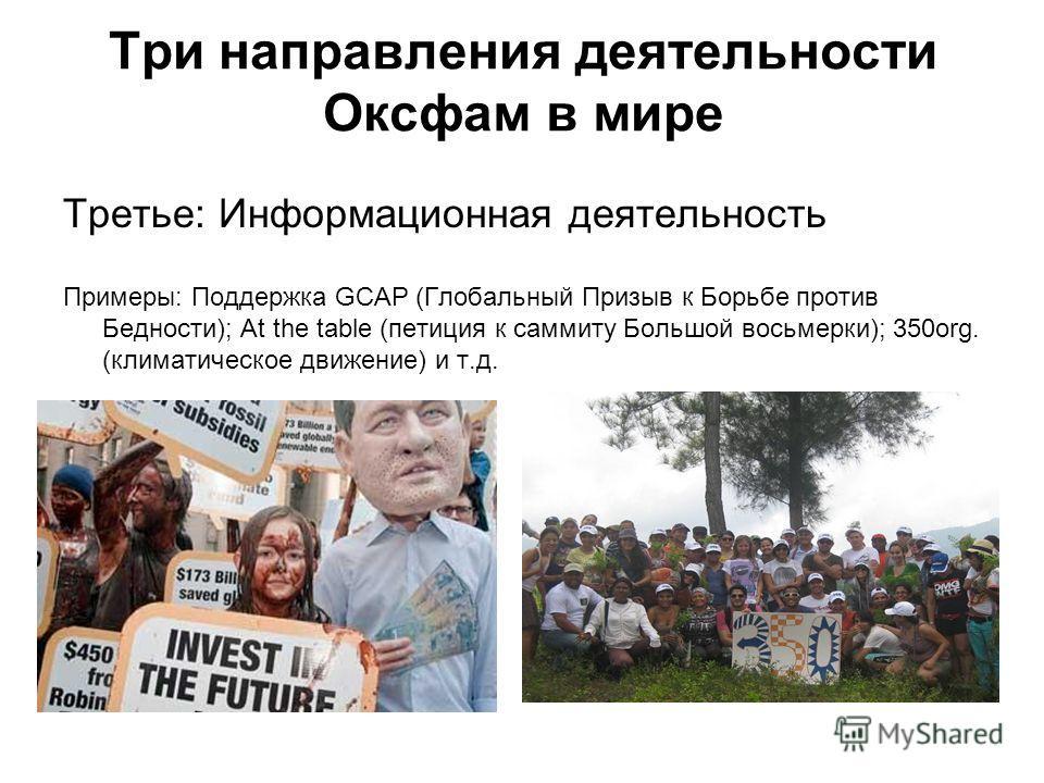 Три направления деятельности Оксфам в мире Третье: Информационная деятельность Примеры: Поддержка GCAP (Глобальный Призыв к Борьбе против Бедности); At the table (петиция к саммиту Большой восьмерки); 350org. (климатическое движение) и т.д.