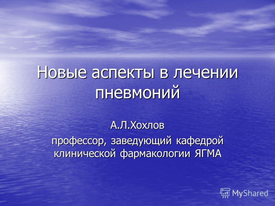 Новые аспекты в лечении пневмоний А.Л.Хохлов профессор, заведующий кафедрой клинической фармакологии ЯГМА