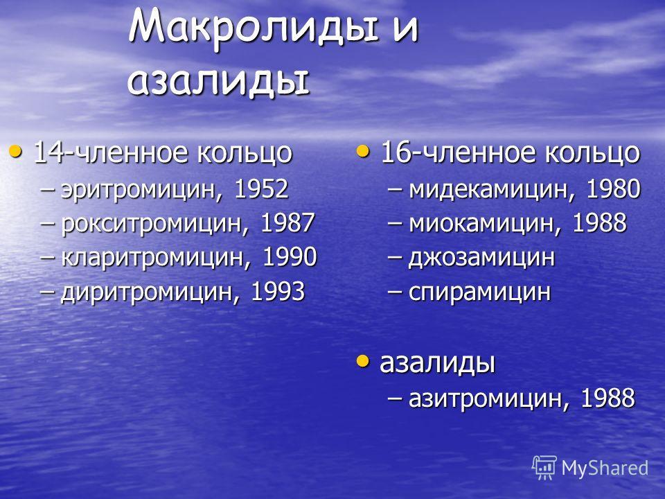 Макролиды и азалиды 14-членное кольцо 14-членное кольцо –эритромицин, 1952 –рокситромицин, 1987 –кларитромицин, 1990 –диритромицин, 1993 16-членное кольцо 16-членное кольцо –мидекамицин, 1980 –миокамицин, 1988 –джозамицин –спирамицин азалиды азалиды