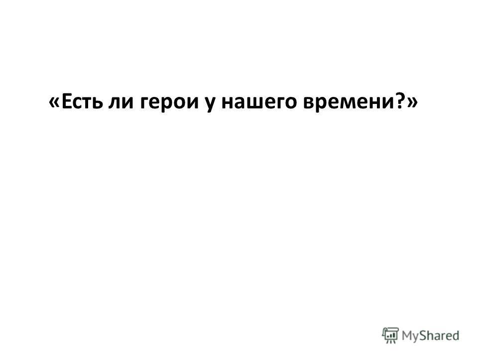 «Есть ли герои у нашего времени?»