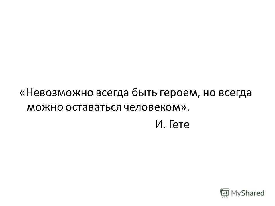 «Невозможно всегда быть героем, но всегда можно оставаться человеком». И. Гете